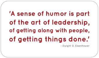 'A sense of humor is part of the art of leadership, of getting along with people, of getting things done.' - Dwight D. Eisenhower